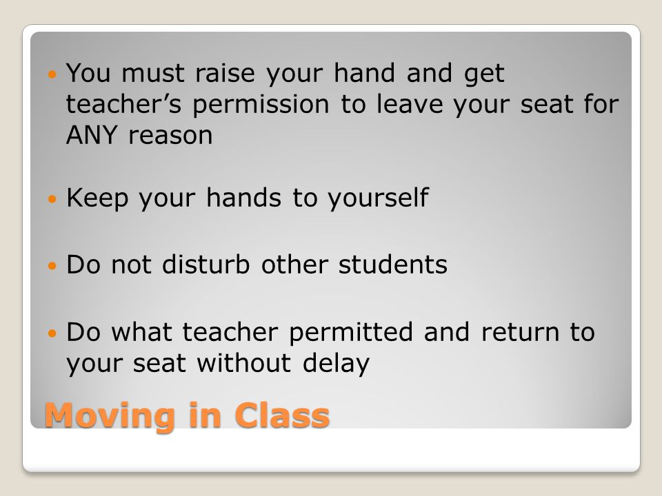 You must raise your hand and get teacher's permission to leave your seat for ANY reason