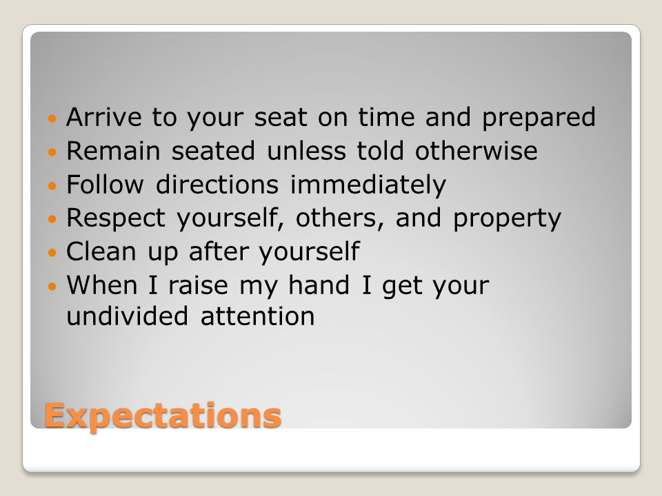 Expectations Arrive to your seat on time and prepared