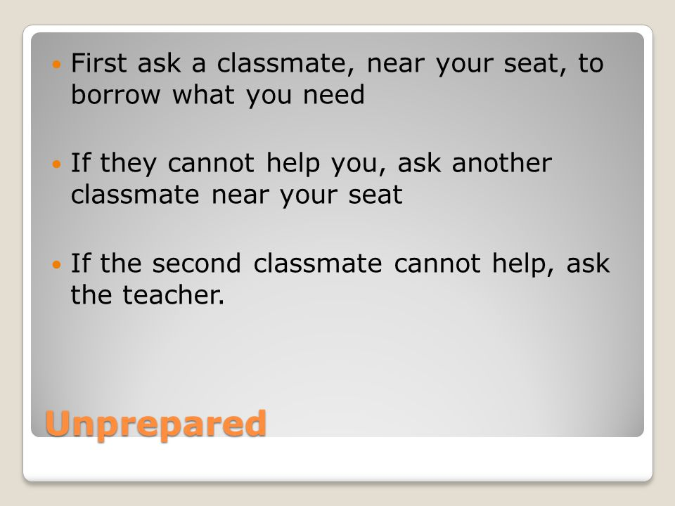 First ask a classmate, near your seat, to borrow what you need
