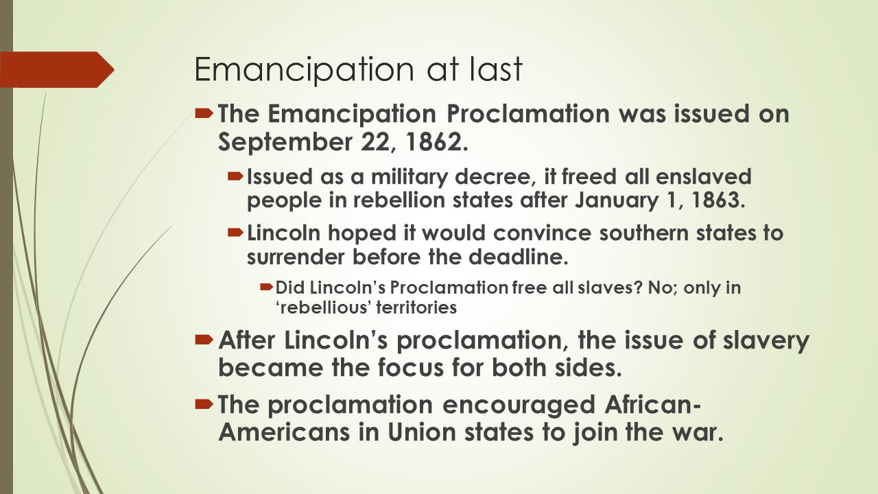 Emancipation at last The Emancipation Proclamation was issued on September 22, 1862.