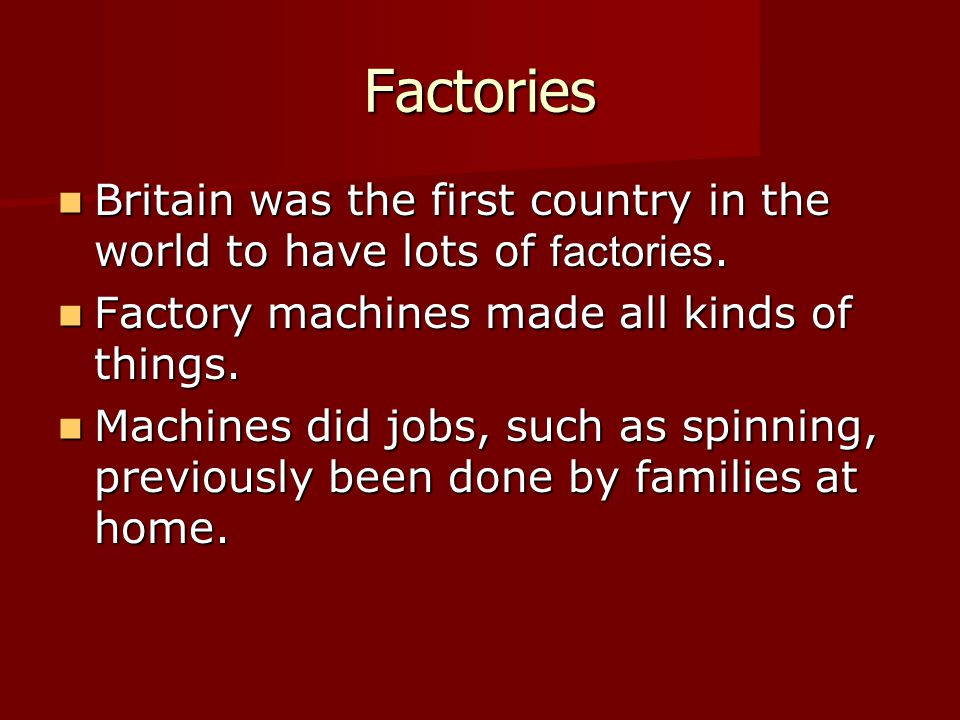 Factories Britain was the first country in the world to have lots of factories. Factory machines made all kinds of things.