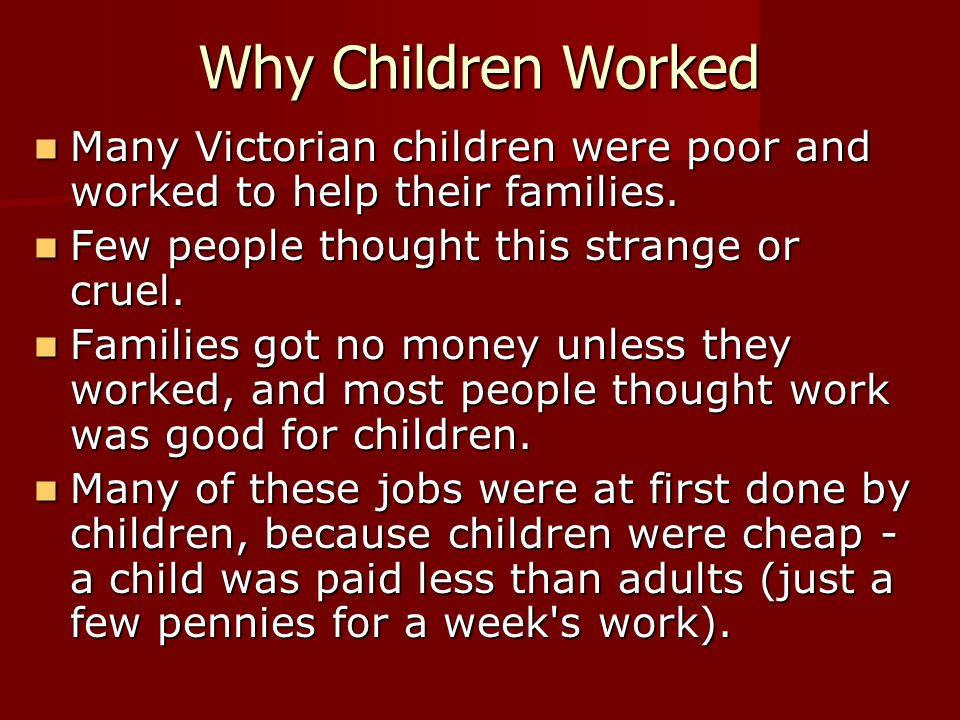 Why Children Worked Many Victorian children were poor and worked to help their families. Few people thought this strange or cruel.