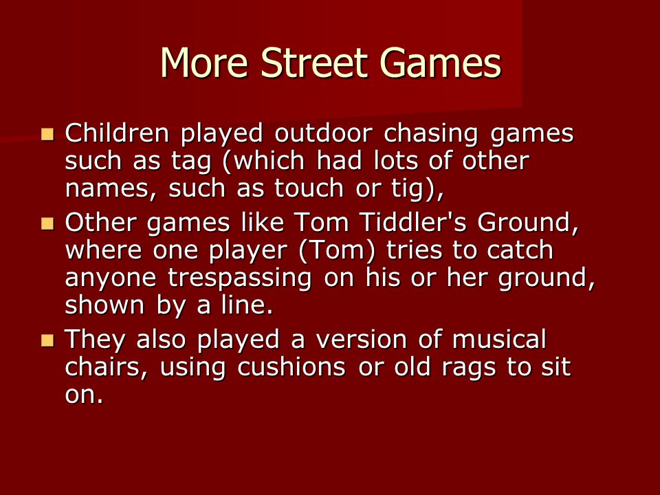 More Street Games Children played outdoor chasing games such as tag (which had lots of other names, such as touch or tig),