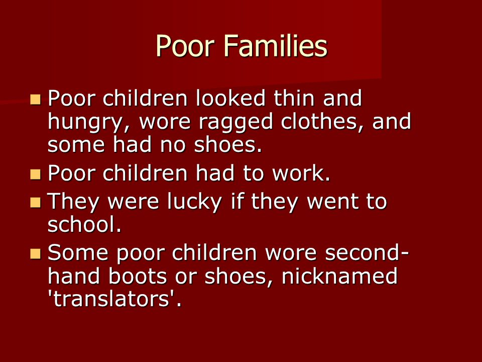 Poor Families Poor children looked thin and hungry, wore ragged clothes, and some had no shoes. Poor children had to work.