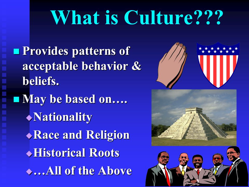 What is Culture Provides patterns of acceptable behavior & beliefs.