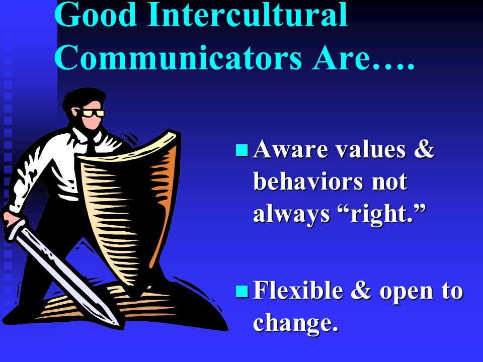 Good Intercultural Communicators Are….