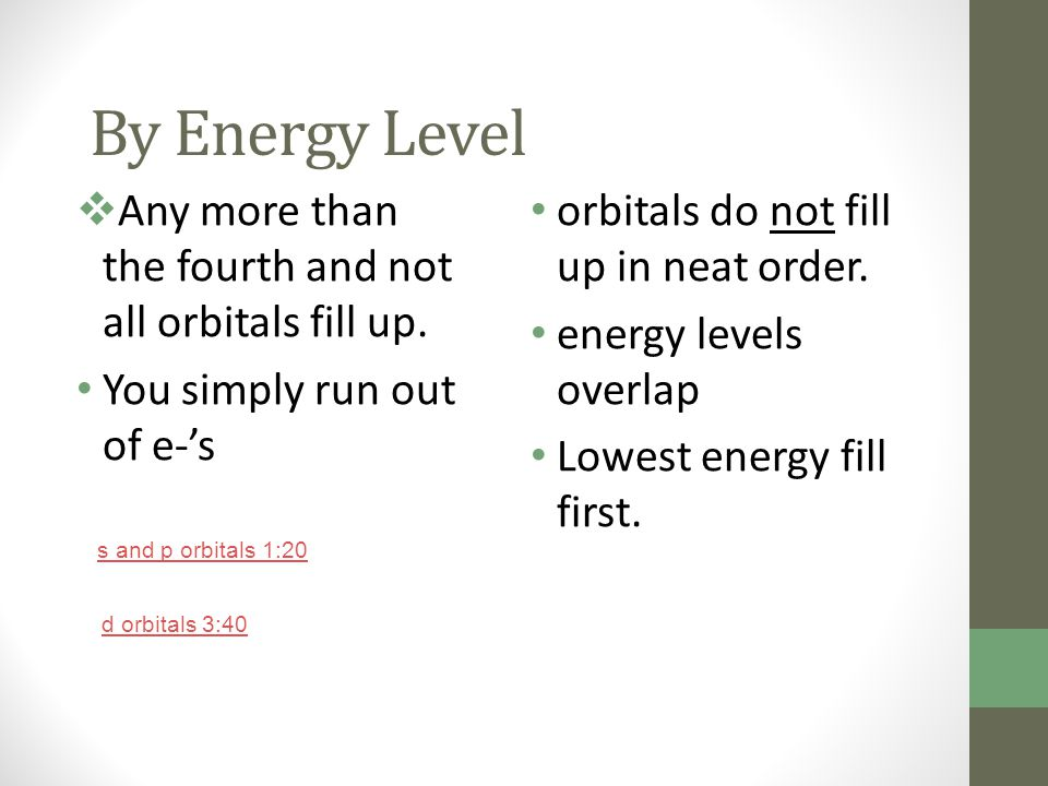 By Energy Level Any more than the fourth and not all orbitals fill up.