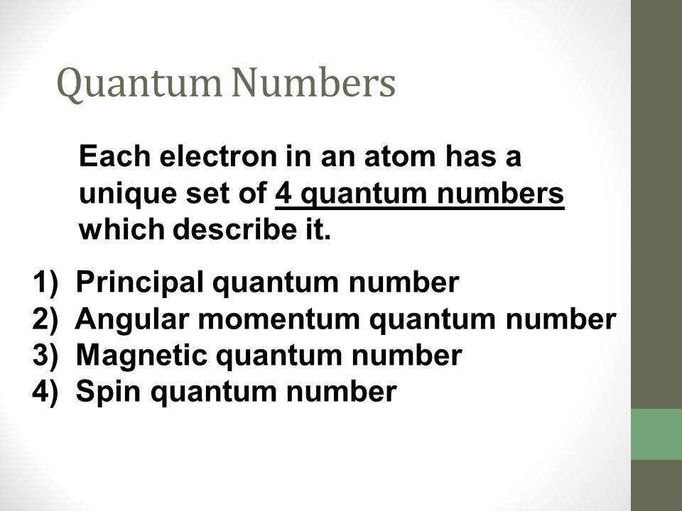 Quantum Numbers Each electron in an atom has a unique set of 4 quantum numbers which describe it. 1) Principal quantum number.