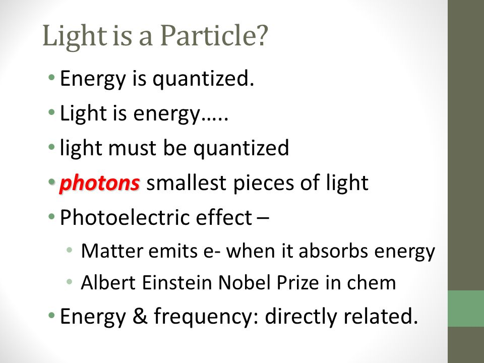 Light is a Particle Energy is quantized. Light is energy…..