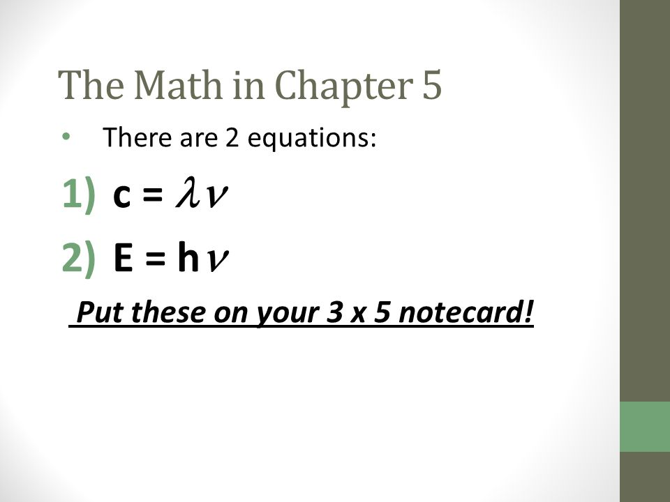 c =  E = h The Math in Chapter 5 Put these on your 3 x 5 notecard!