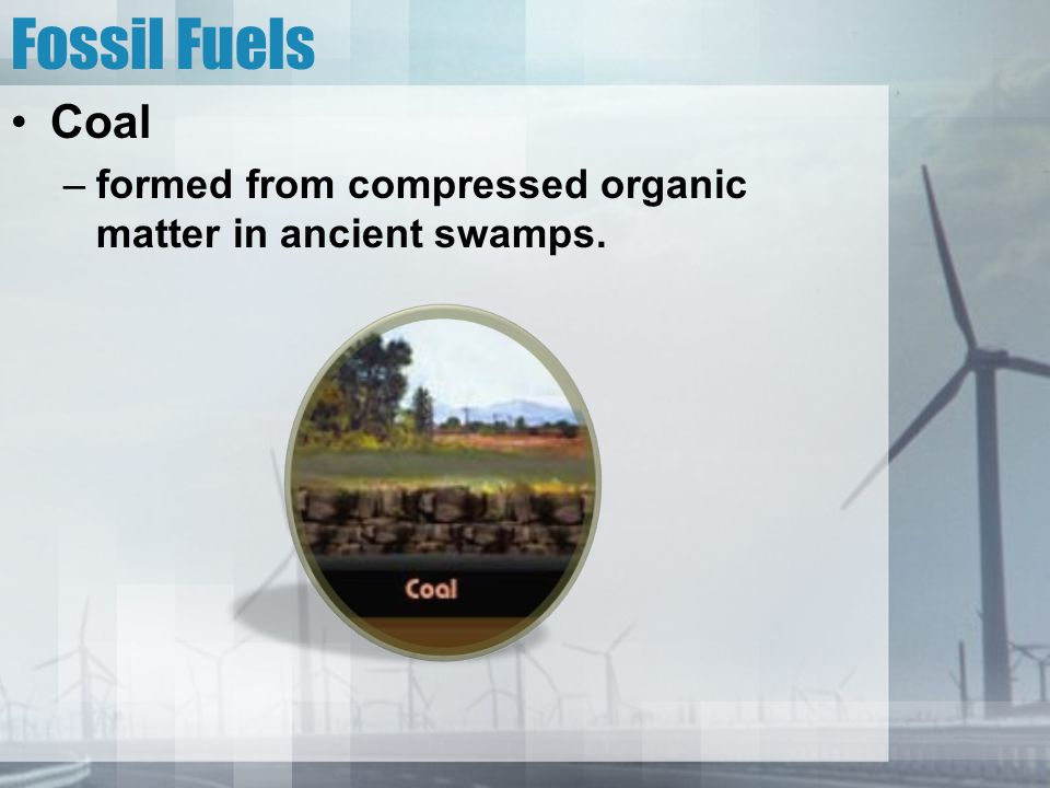 Fossil Fuels Coal formed from compressed organic matter in ancient swamps.