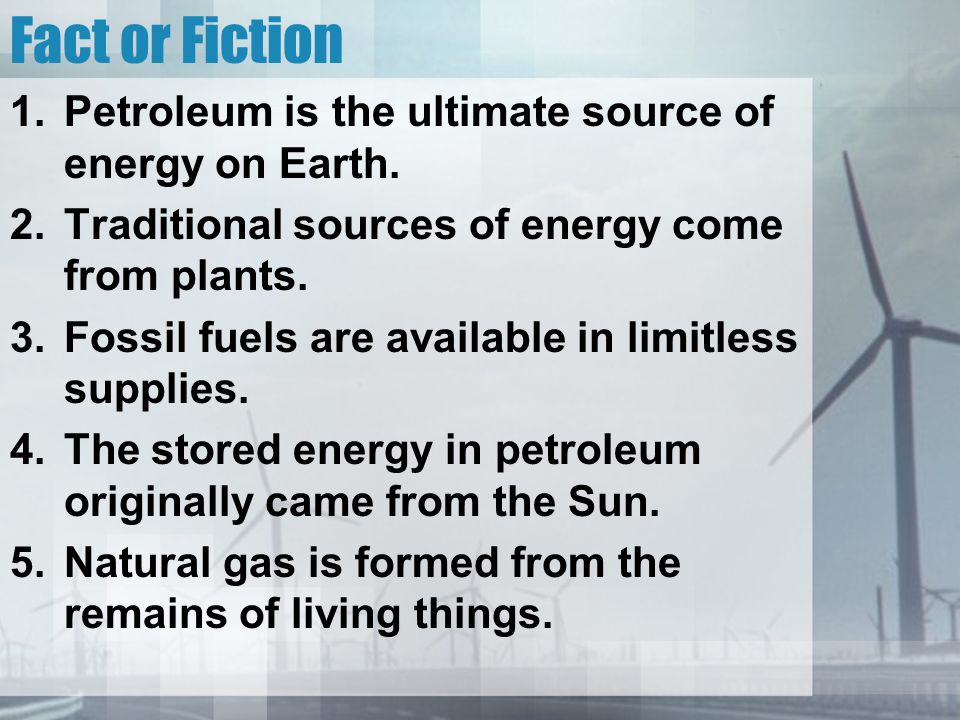 Fact or Fiction Petroleum is the ultimate source of energy on Earth.
