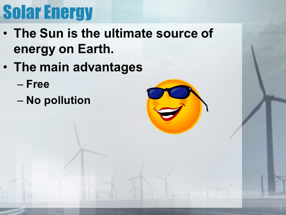 Solar Energy The Sun is the ultimate source of energy on Earth.