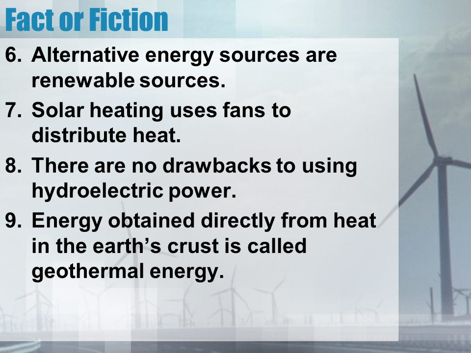 Fact or Fiction Alternative energy sources are renewable sources.
