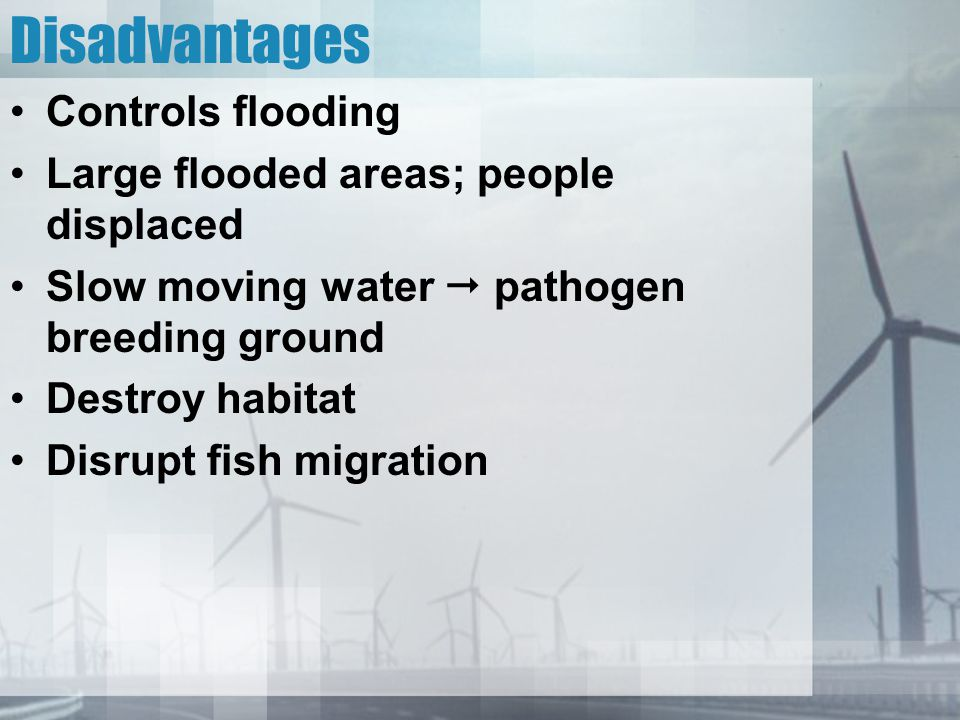 Disadvantages Controls flooding Large flooded areas; people displaced