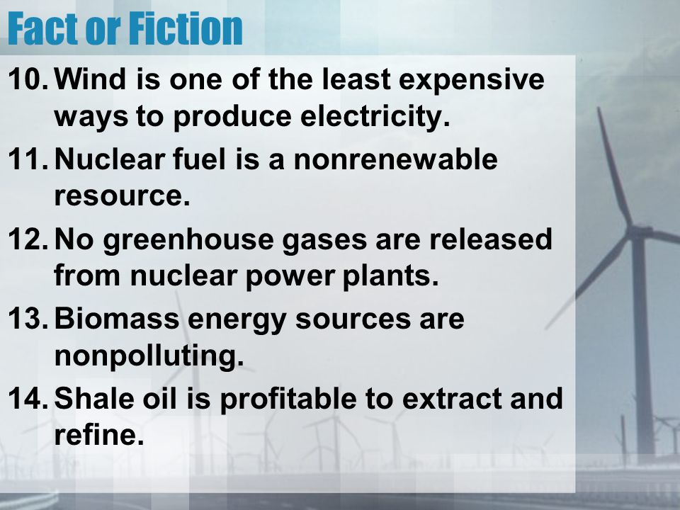 Fact or Fiction Wind is one of the least expensive ways to produce electricity. Nuclear fuel is a nonrenewable resource.