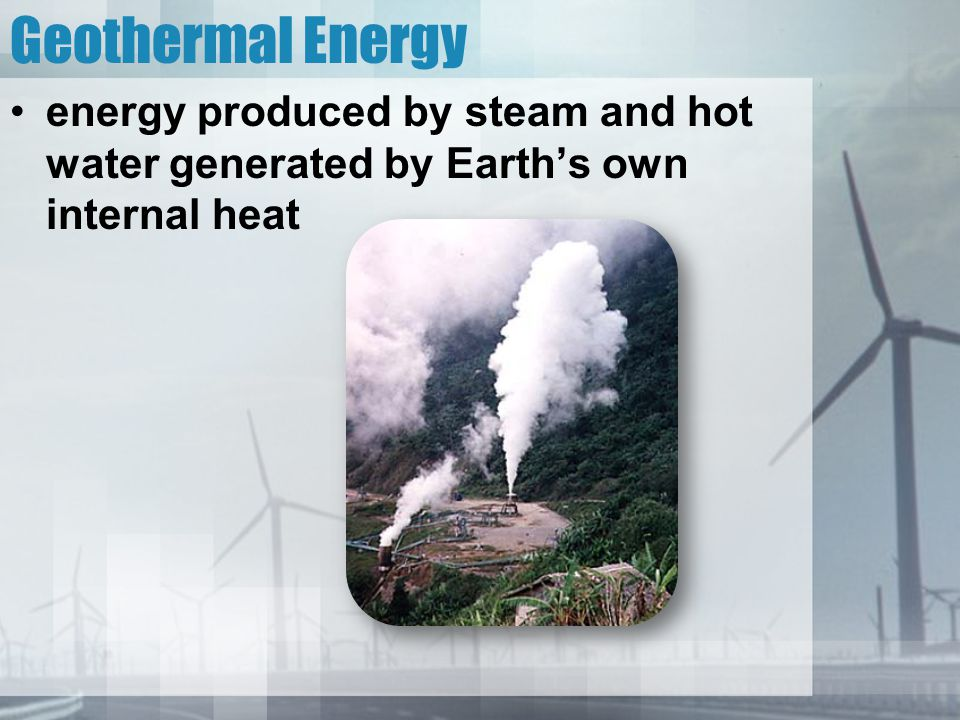 Geothermal Energy energy produced by steam and hot water generated by Earth's own internal heat