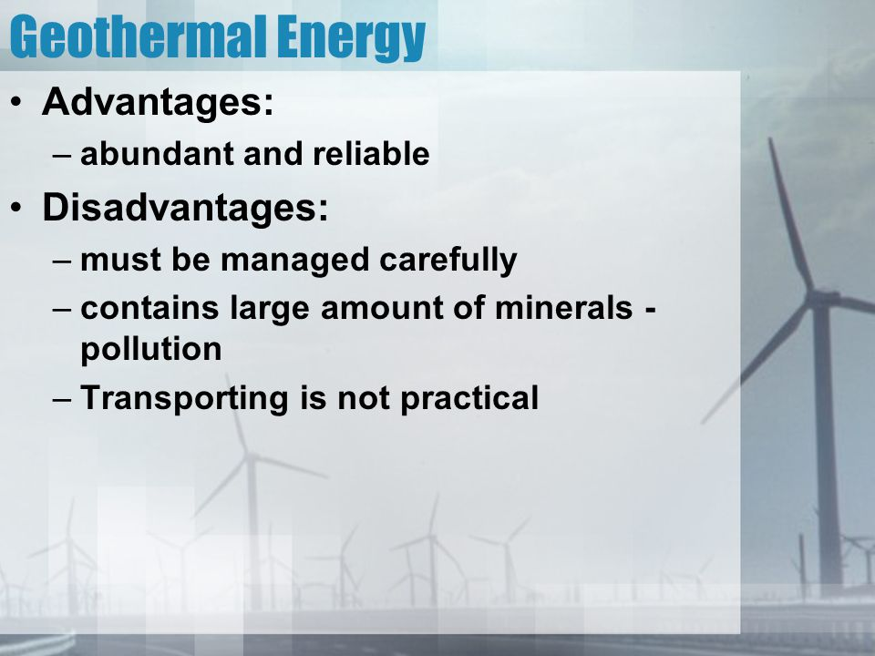 Geothermal Energy Advantages: Disadvantages: abundant and reliable