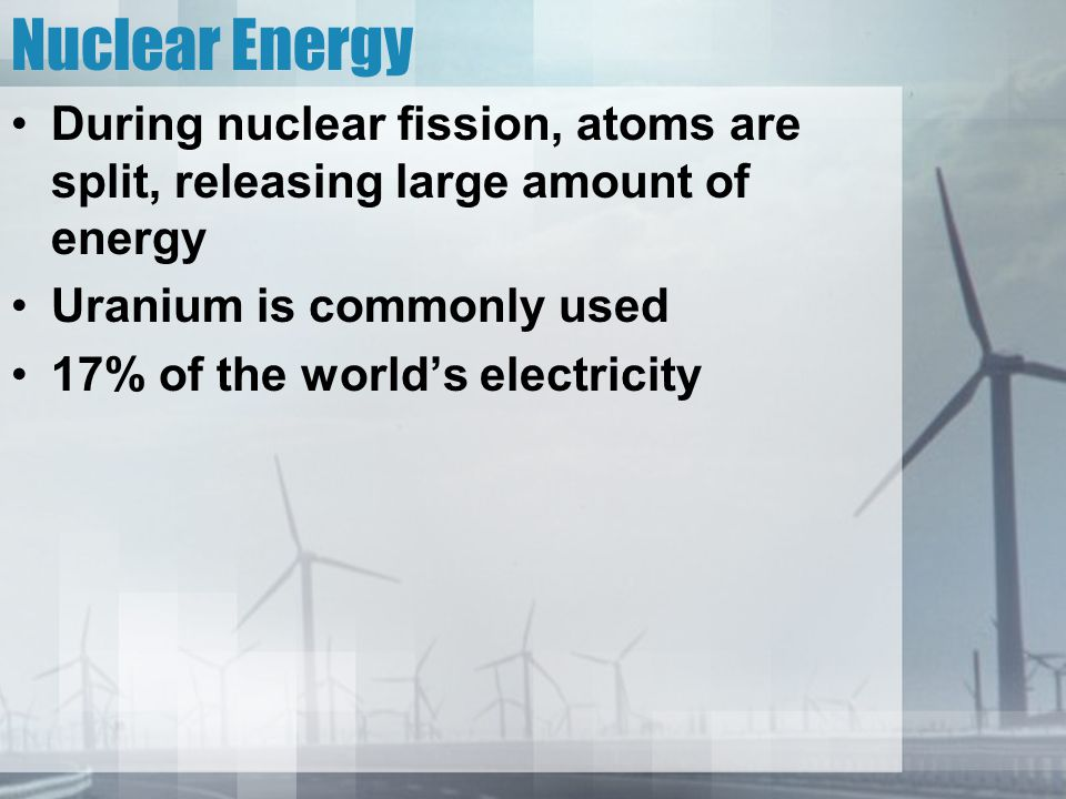 Nuclear Energy During nuclear fission, atoms are split, releasing large amount of energy. Uranium is commonly used.