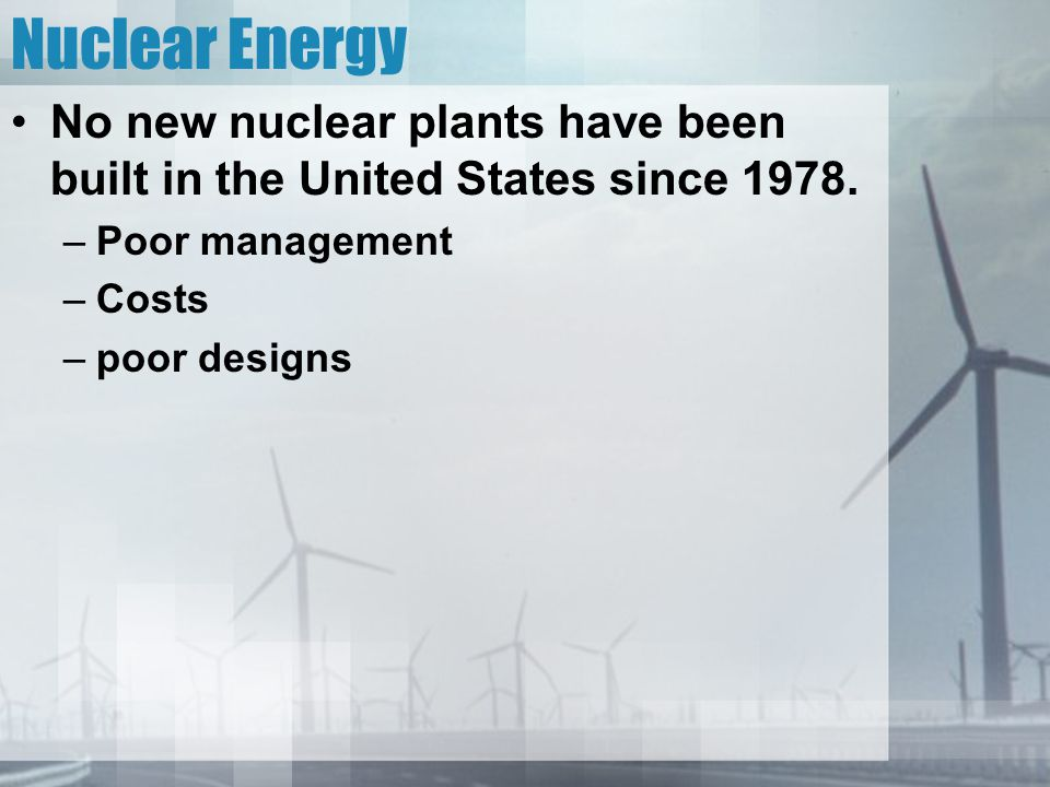 Nuclear Energy No new nuclear plants have been built in the United States since 1978. Poor management.