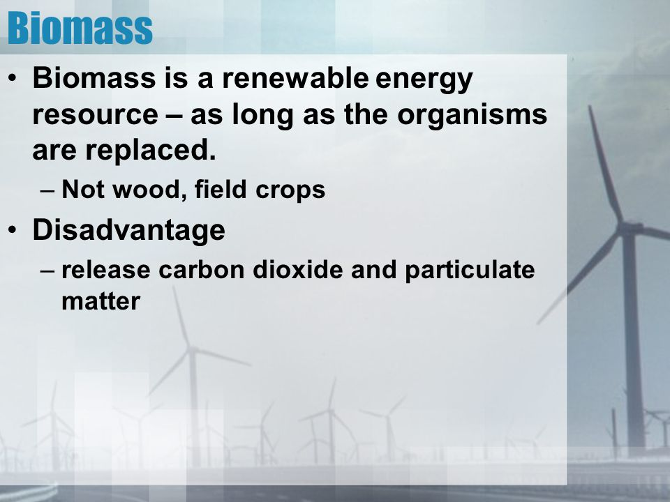 Biomass Biomass is a renewable energy resource – as long as the organisms are replaced. Not wood, field crops.