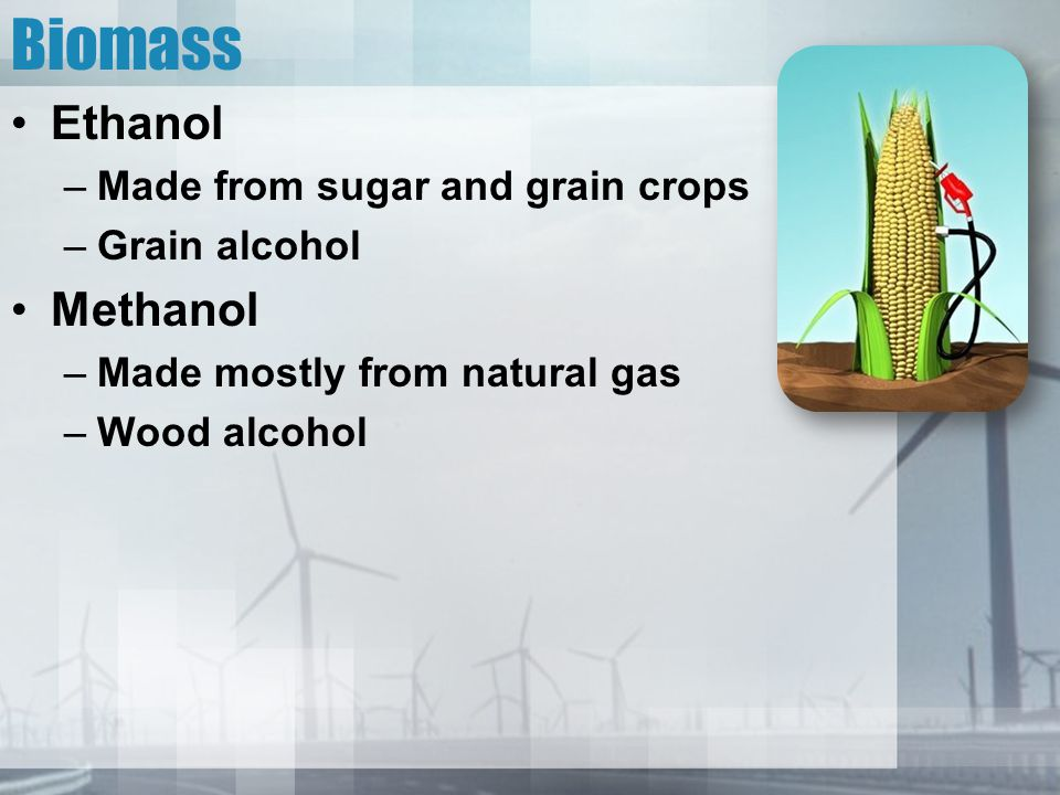 Biomass Ethanol Methanol Made from sugar and grain crops Grain alcohol