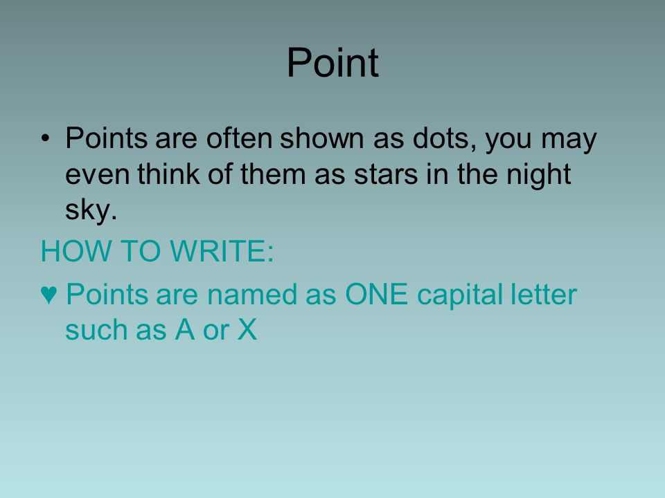 Point Points are often shown as dots, you may even think of them as stars in the night sky. HOW TO WRITE: