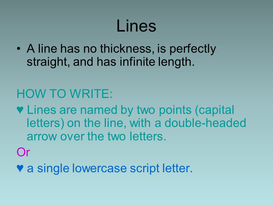 Lines A line has no thickness, is perfectly straight, and has infinite length. HOW TO WRITE: