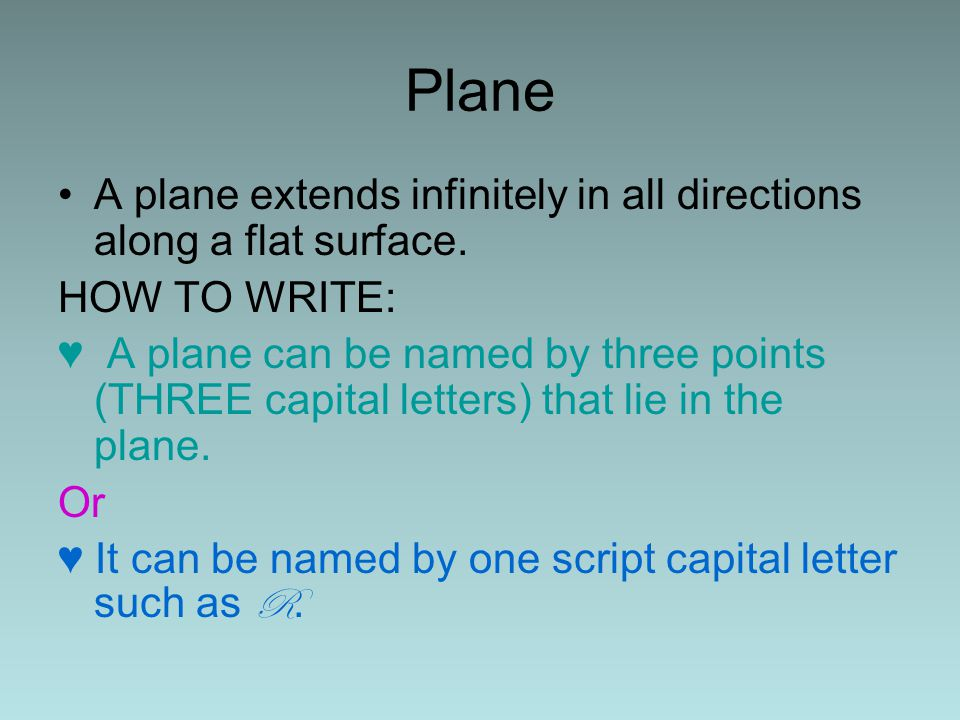 Plane A plane extends infinitely in all directions along a flat surface. HOW TO WRITE: