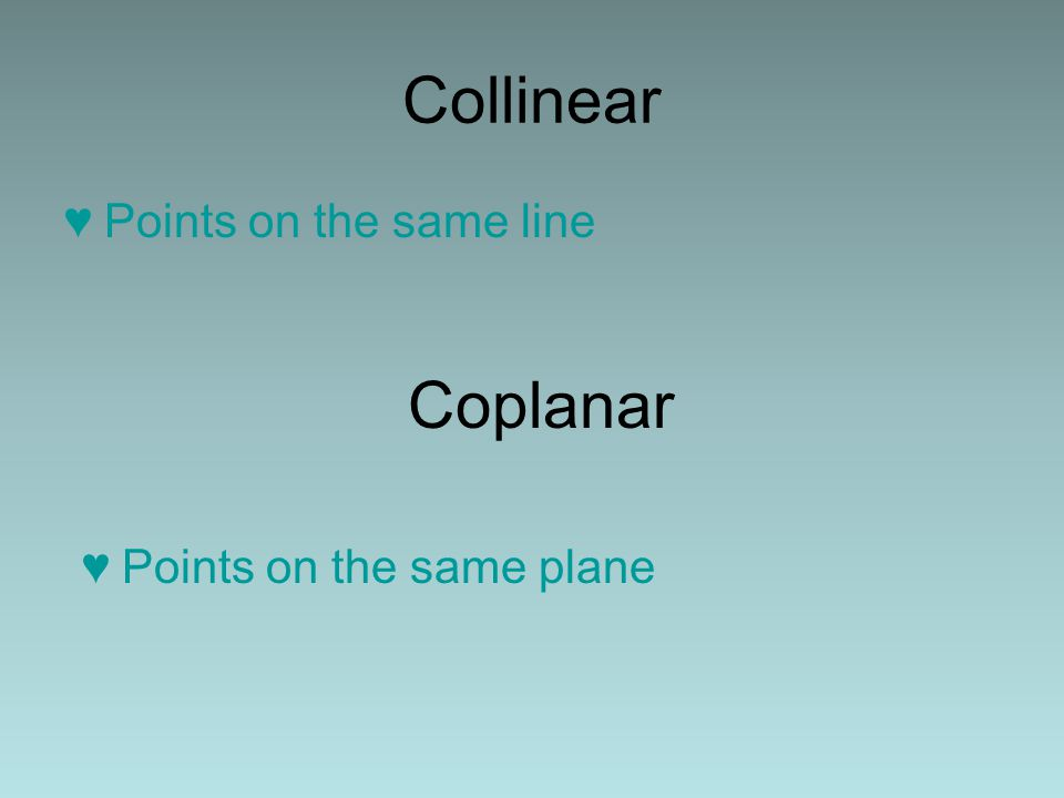 Collinear Points on the same line Coplanar Points on the same plane