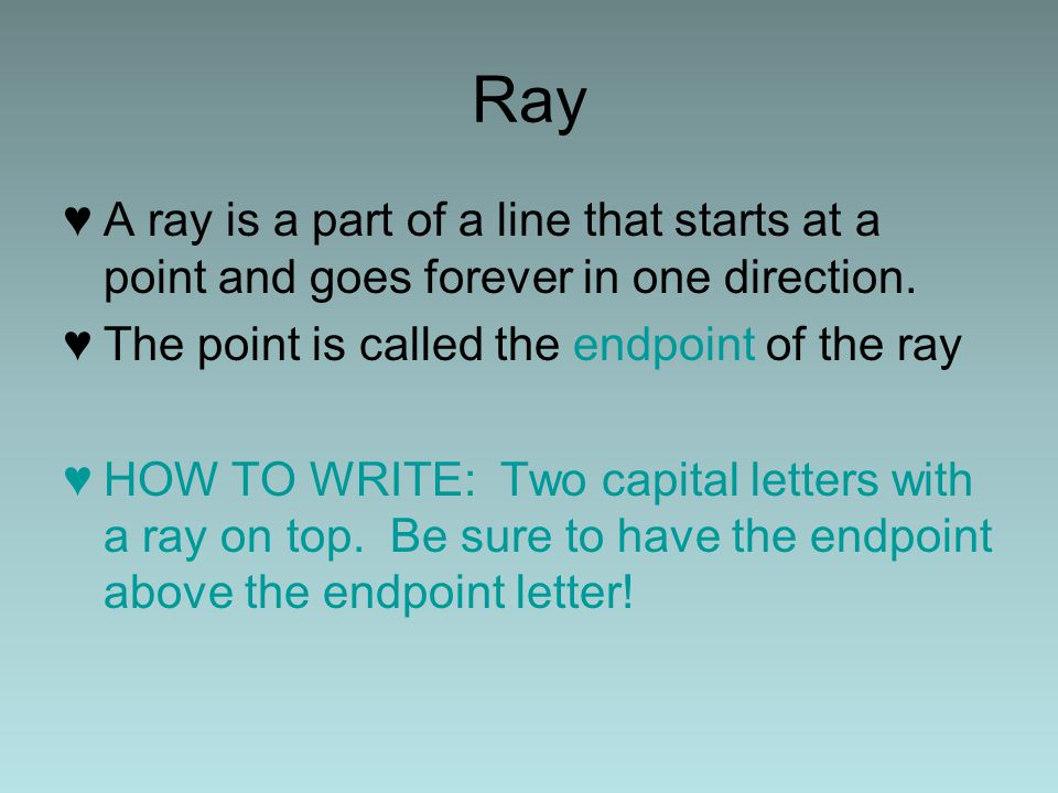 Ray A ray is a part of a line that starts at a point and goes forever in one direction. The point is called the endpoint of the ray.