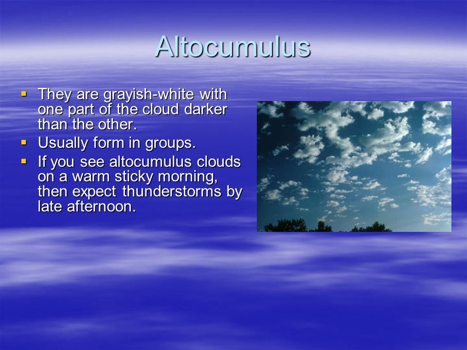 Altocumulus They are grayish-white with one part of the cloud darker than the other. Usually form in groups.