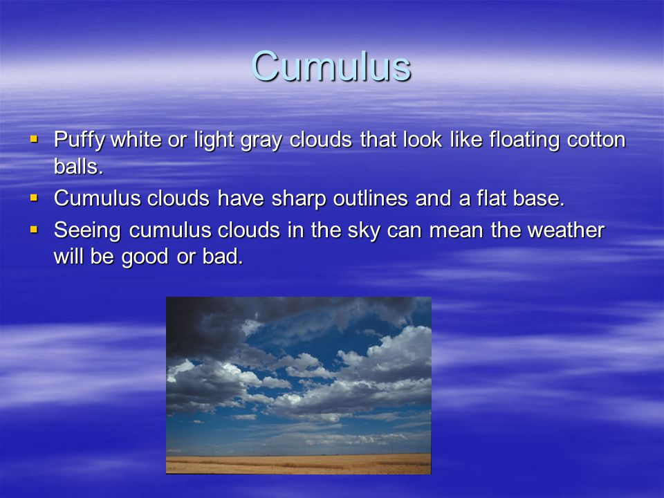Cumulus Puffy white or light gray clouds that look like floating cotton balls. Cumulus clouds have sharp outlines and a flat base.