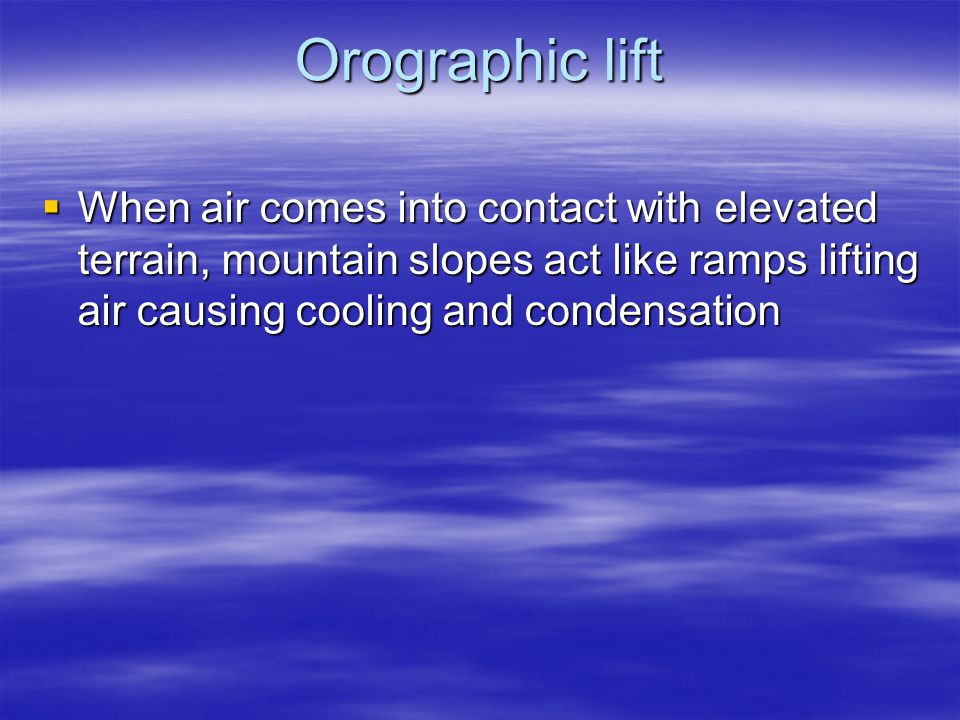 Orographic lift When air comes into contact with elevated terrain, mountain slopes act like ramps lifting air causing cooling and condensation.