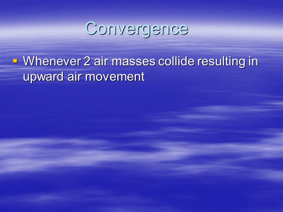 Convergence Whenever 2 air masses collide resulting in upward air movement