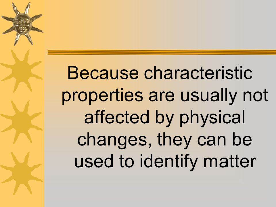 Because characteristic properties are usually not affected by physical changes, they can be used to identify matter