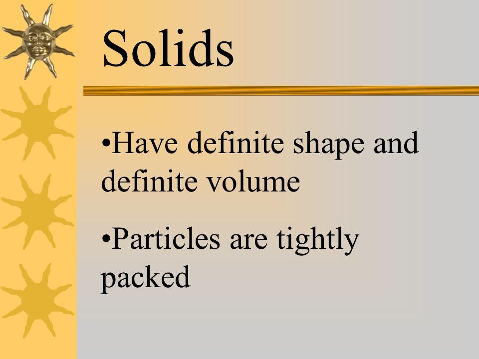 Solids Have definite shape and definite volume