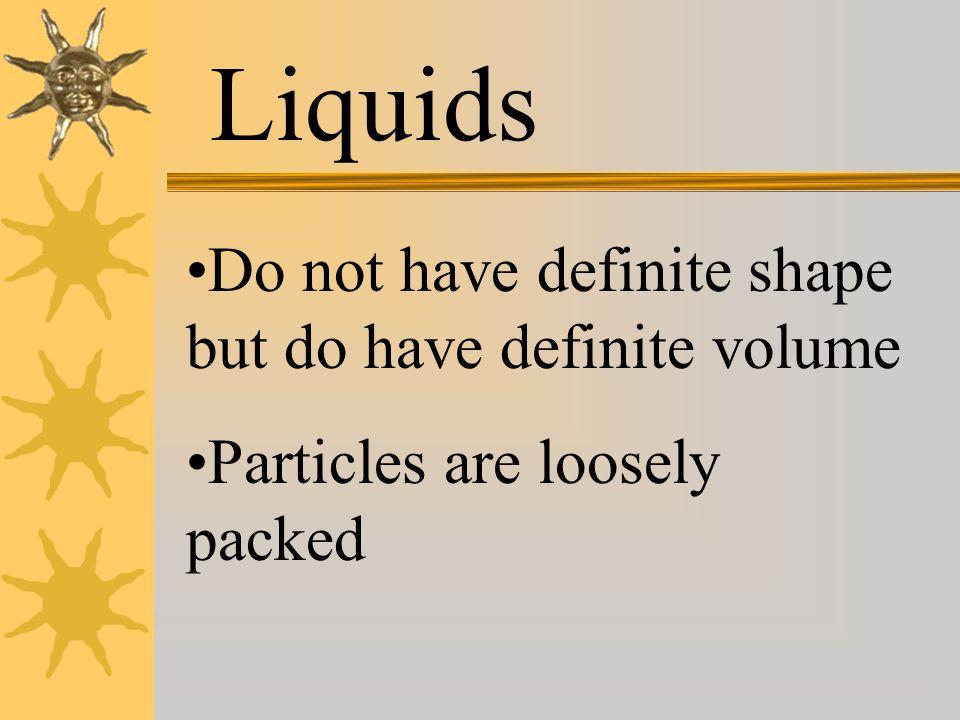 Liquids Do not have definite shape but do have definite volume