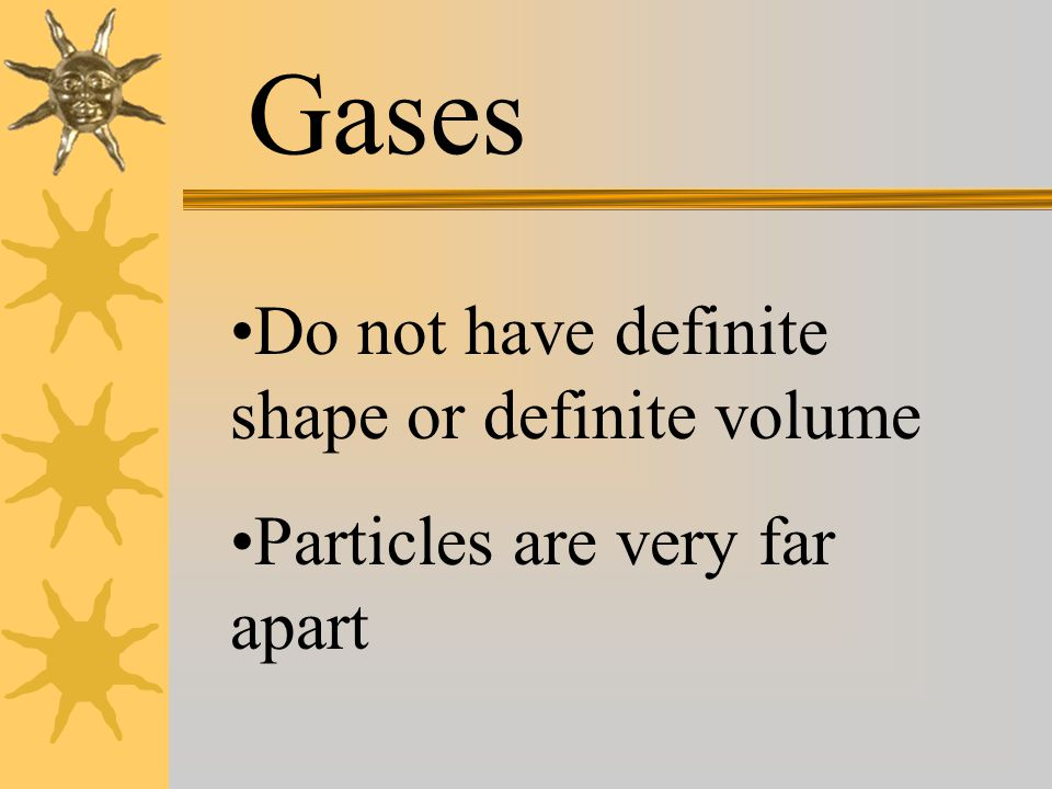 Gases Do not have definite shape or definite volume