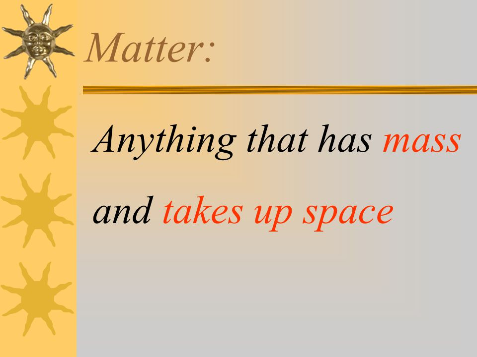 Matter: Anything that has mass and takes up space