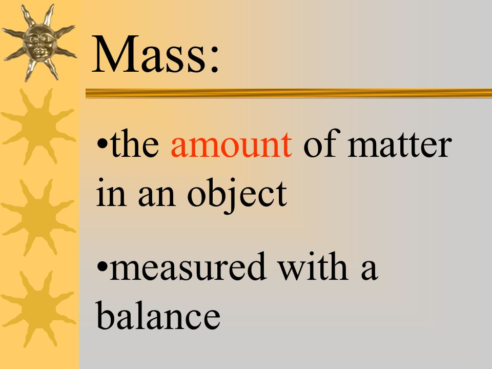 Mass: the amount of matter in an object measured with a balance