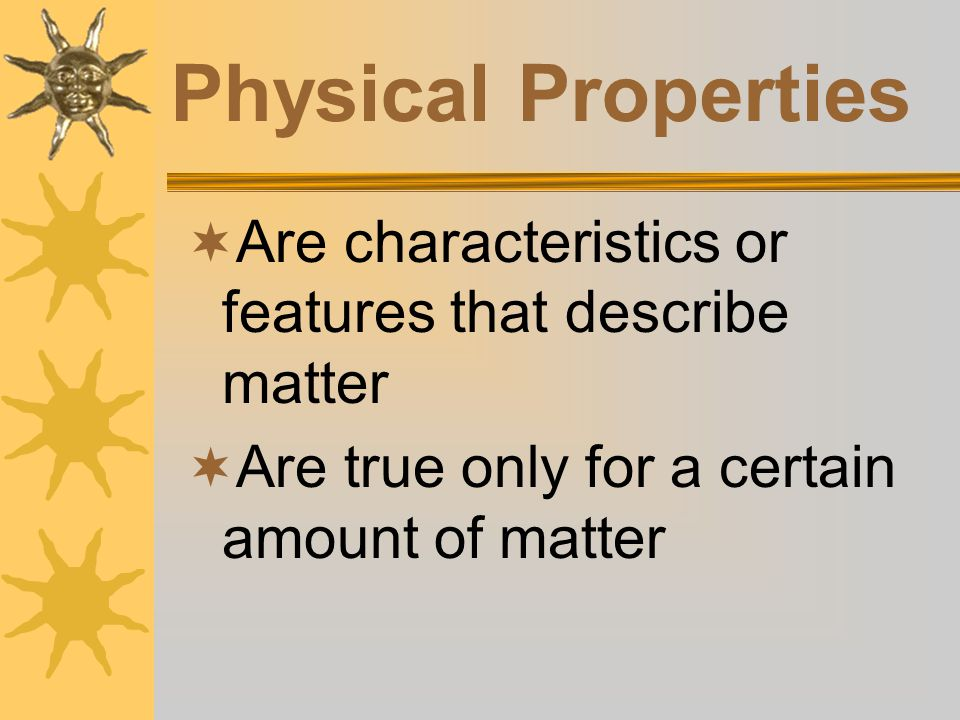 Physical Properties Are characteristics or features that describe matter.