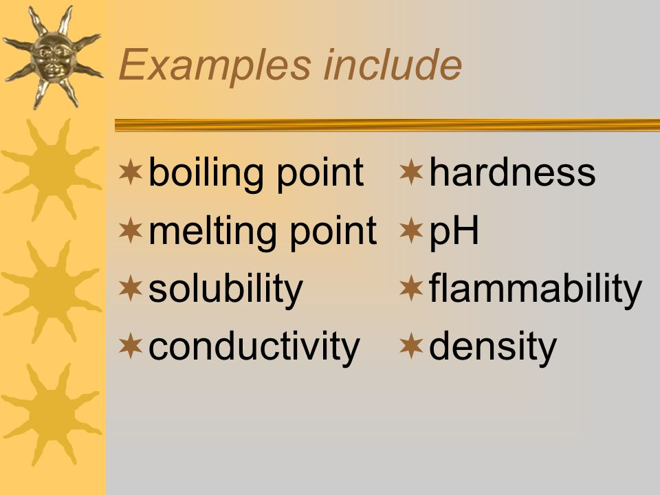 Examples include boiling point melting point solubility conductivity