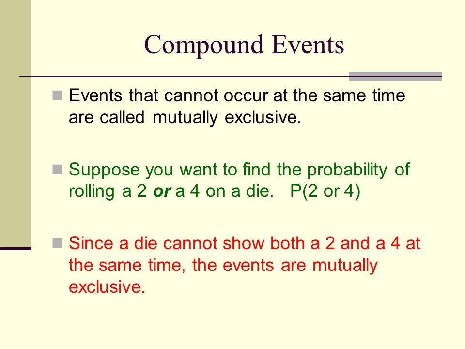 Compound Events Events that cannot occur at the same time are called mutually exclusive.
