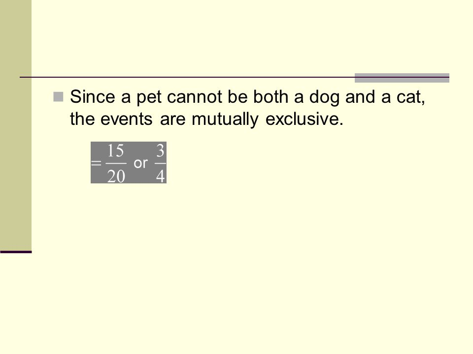 Since a pet cannot be both a dog and a cat, the events are mutually exclusive.