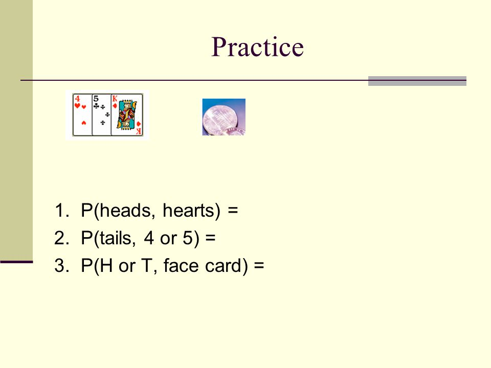Practice 1. P(heads, hearts) = 2. P(tails, 4 or 5) =