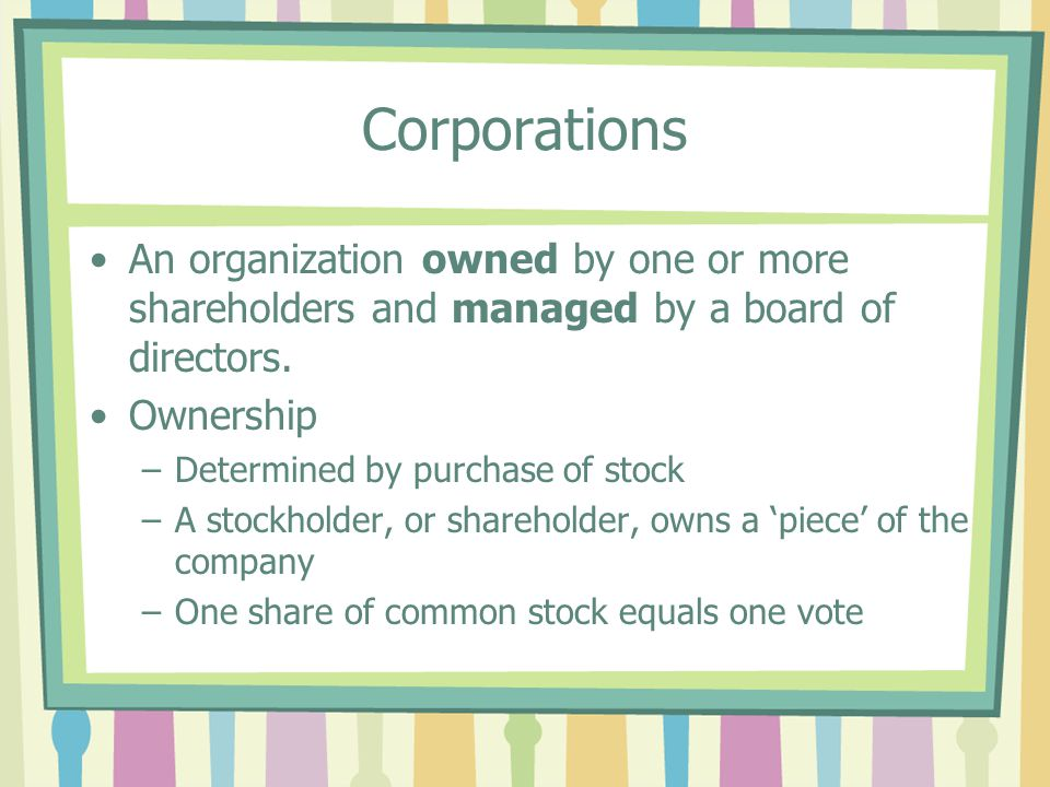Corporations An organization owned by one or more shareholders and managed by a board of directors.