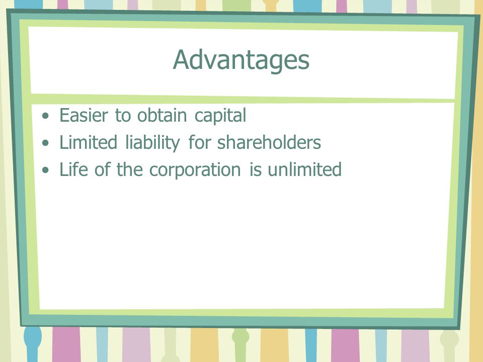 Advantages Easier to obtain capital Limited liability for shareholders