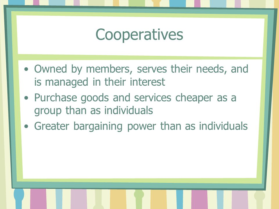 Cooperatives Owned by members, serves their needs, and is managed in their interest.