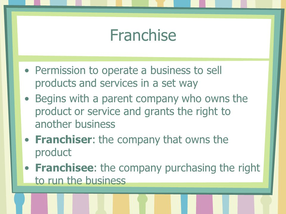 Franchise Permission to operate a business to sell products and services in a set way.